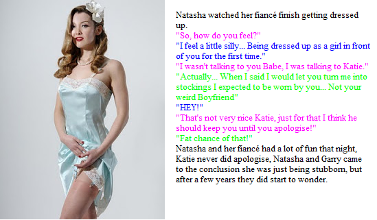 """Natasha watched her fiancé finish getting dressed up. """"So, how do you feel?"""" """"I feel a little silly... Being dressed up as a girl in front of you for the first time."""" """"I wasn't talking to you Babe, I was talking to Katie."""" """"Actually... When I said I would let you turn me into stockings I expected to be worn by you... Not your weird Boyfriend"""" """"HEY!"""" """"That's not very nice Katie, just for that I think he should keep you until you apologise!"""" """"Fat chance of that!"""" Natasha and her fiancé had a lot of fun that night, Katie never did apologise, Natasha and Garry came to the conclusion she was just being stubborn, but after a few years they did start to wonder."""
