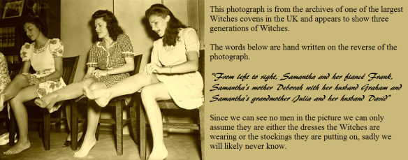 """This photograph is from the archives of one of the largest Witches covens in the UK and appears to show three generations of Witches. The words below are hand written on the reverse of the photograph. """"From left to right, Samantha and her fiancé Frank, Samantha's mother Deborah with her husband Graham and Samantha's grandmother Julia and her husband David"""" Since we can see no men in the picture we can only assume they are either the dresses the Witches are wearing or the stockings they are putting on, sadly we will likely never know."""